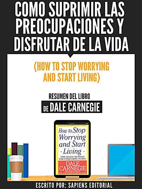 libro como suprimir las preocupaciones desarrollo personal como suprimir las preocupaciones y disfrutar de la vida how to stop