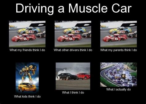 Muscle Car Memes - driving a muscle car what we really do defensivedriving