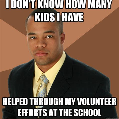 Volunteer Meme - i don t know how many kids i have helped through my