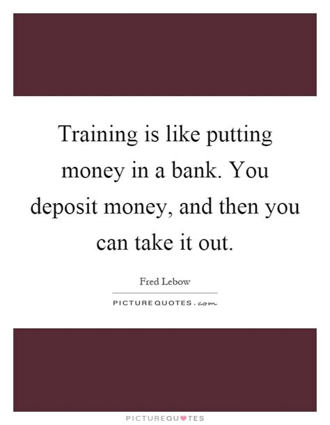money you bank is like putting money in a bank you deposit