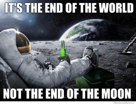 Meme End Of The World - image its the end of the world not the moon jpg