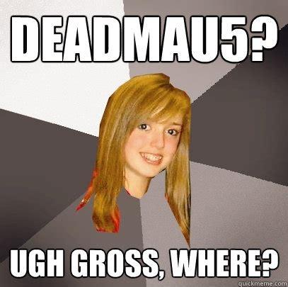Ugh Meme - deadmau5 ugh gross where musically oblivious 8th
