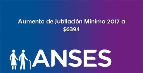 anses jubilacion minima anses aumento de jubilaci 243 n m 237 nima 2017 a 6394 pesos