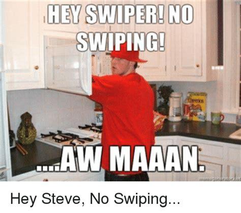 Swiper No Swiping Meme - hey swiper no swiping awmaanan hey steve no swiping