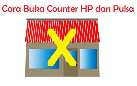 membuka usaha counter pulsa cara buka counter hp dan pulsa biar sukses panduan