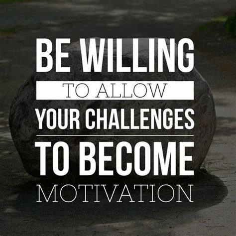 quotes about challenges in challenges become motivation the daily quotes