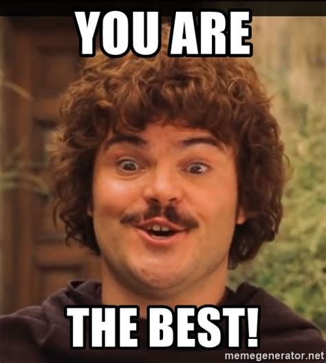 The Best Meme - you are the best nacho libre ignacio meme generator