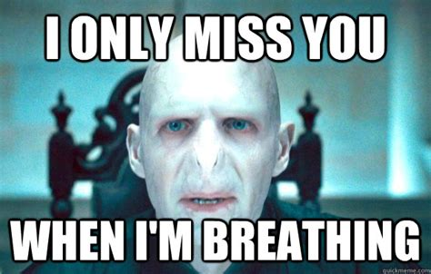 Funny Miss You Memes - i only miss you when i m breathing voldemort derulo