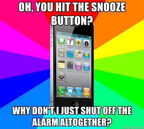 Iphone Alarm Meme - oh you hit the snooze button why don t i just shut off