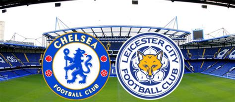 chelsea vs leicester city the big match preview chelsea vs leicester city it s