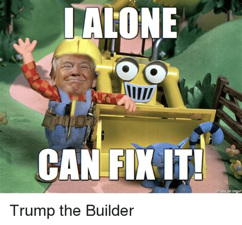 Builder Meme - lalone can fikit made on imgur trump the builder imgur