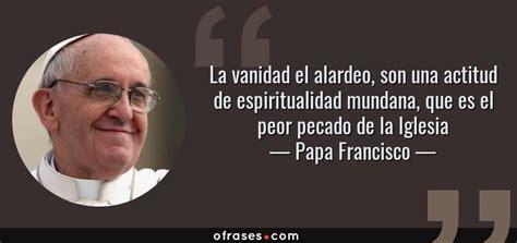 frases de vanidad frases de papa francisco sobre vanidad ofrases