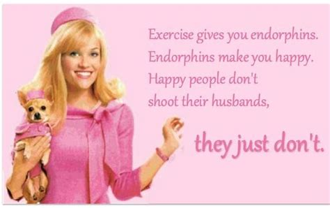 Legally Blonde Meme - exercise gives you endorphins endorphins makes you happy