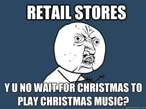 Christmas Music Meme - retail stores y u no wait for christmas to play christmas
