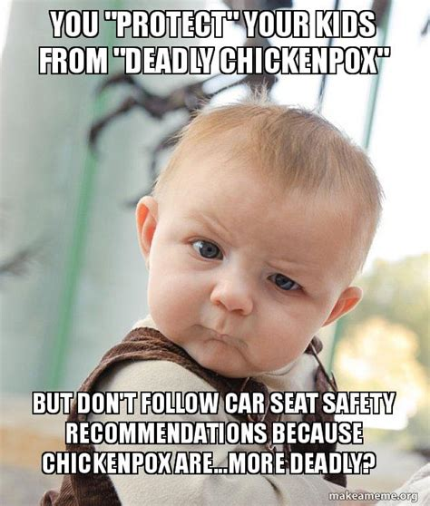 Car Seat Meme - you quot protect quot your kids from quot deadly chickenpox quot but don t