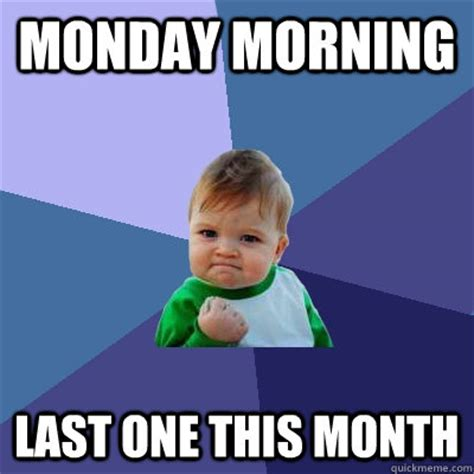 Monday Morning Meme - monday morning last one this month success kid quickmeme