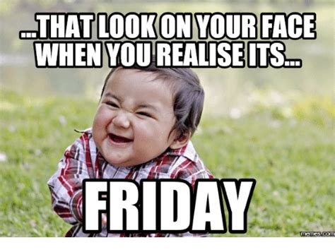 Friday Meme Images - that lookon your face when you realise its friday memes