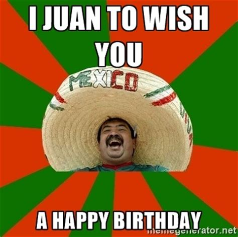 Mexican Birthday Meme - i juan to wish you a happy birthday mexican birthday