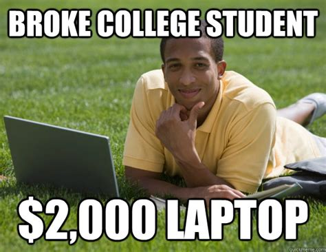 College Student Meme - broke college student 2 000 laptop broke college
