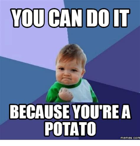 Do Meme - you can do it because you re a potato memes com potatoes