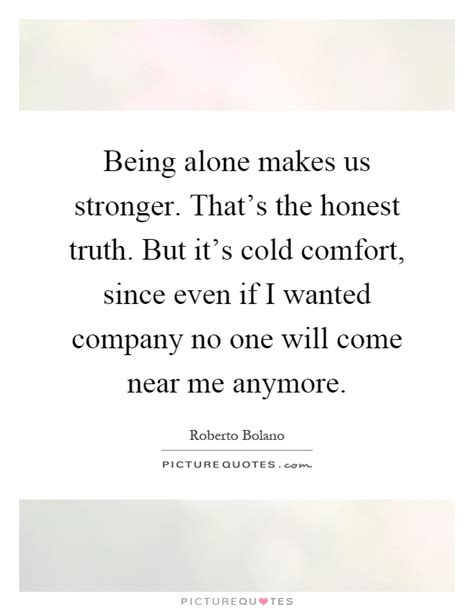 there is no comfort in the truth being alone makes us stronger that quot s th by roberto bolano