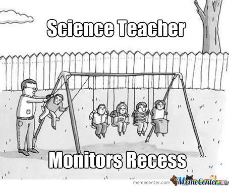 Science Memes - science teacher recess by william ramey 549 meme center