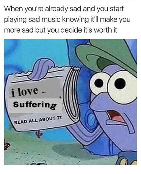 Sad Love Memes - when you re already sad and you start playing sad music