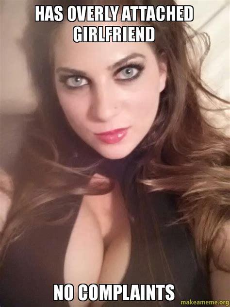 Sexy Girlfriend Meme - has overly attached girlfriend no complaints make a meme