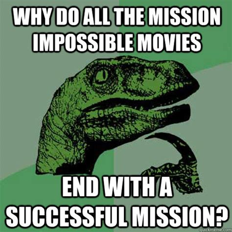 Impossible Meme - why do all the mission impossible movies end with a