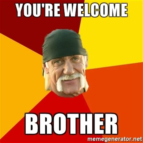 Your Welcome Meme - you re welcome brother hulk hogan meme generator