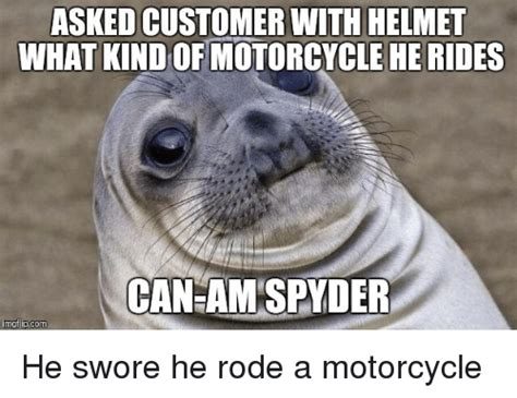 Can Am Meme - asked customer with helmet what he rides can am spyder