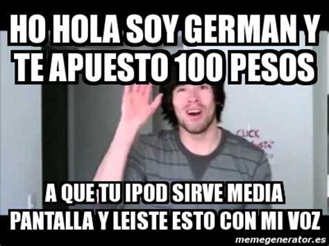 Hola Soy German Memes - meme personalizado ho hola soy german y te apuesto 100