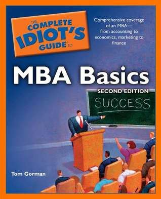 Basic Knowledge Of Mba by The Complete Idiot S Guide To Mba Basics By Tom Gorman