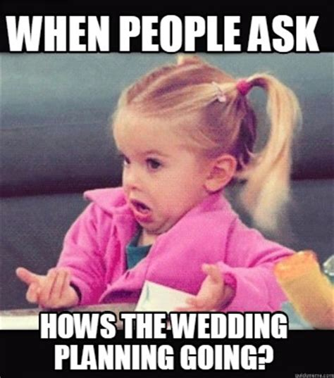 When Memes - meme creator when people ask hows the wedding planning