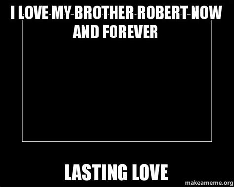 I Love My Brother Meme - i love my brother robert now and forever lasting love