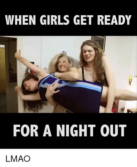 Night Out Meme - 25 best memes about girls getting ready girls getting