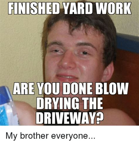Finish Work Meme - finished yard work are you done blow drying the driveway