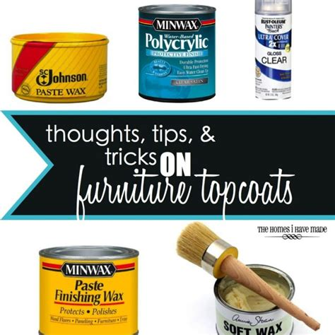 furniture tips and tricks thoughts tips and tricks on furniture topcoats the homes i made