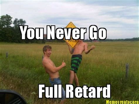You Never Go Full Retard Meme - meme creator you never go full retard meme generator at