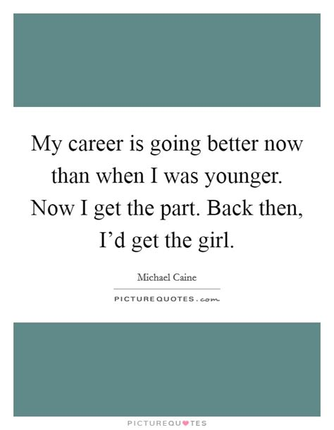 i my younger my career is going better now than when i was younger now