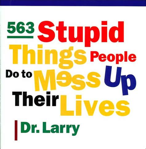 Pdf Stupid Things Their Lives by 563 Stupid Things Do To Mess Up Their Lives By