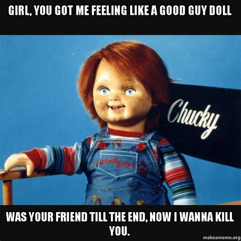 You Got Me Meme - girl you got me feeling like a good guy doll was your