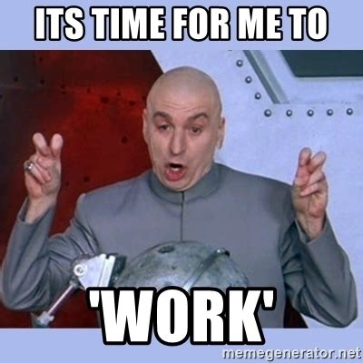 Me Time Meme - its time for me to work dr evil meme meme generator