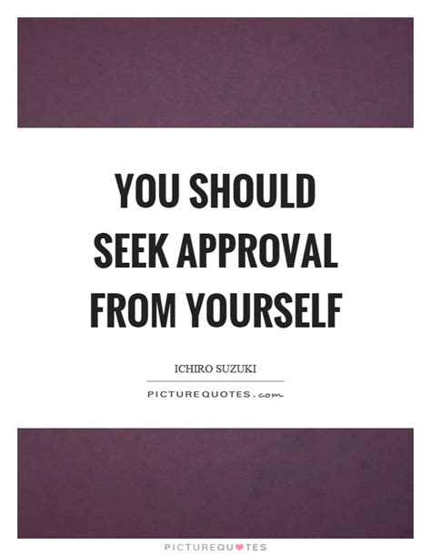 Ichiro Suzuki Quotes You Should Seek Approval From Yourself Picture Quotes