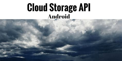 android cloud android cloud storage api tutorial unified access