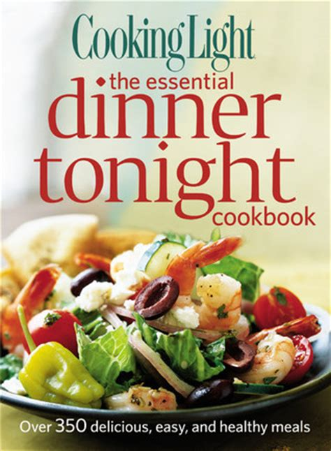 cooking light magazine reviews cooking light the essential dinner tonight cookbook over