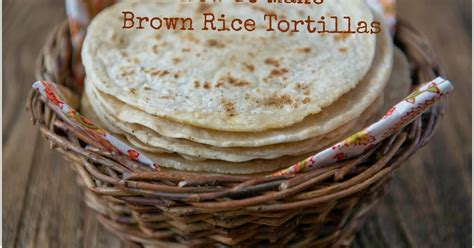 the ultimate tortilla press cookbook 125 recipes for all kinds of make your own tortillas and for burritos enchiladas tacos and more books nourishing meals how to make brown rice flour tortillas