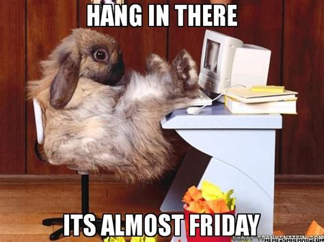 Almost Friday Meme - hang in there it s almost friday come after work and