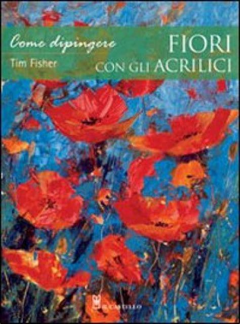 come dipingere i fiori come dipingere fiori con gli acrilici tim fisher libro