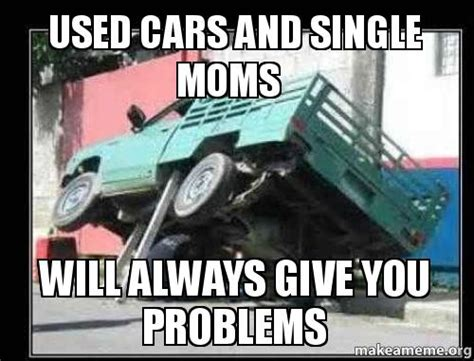 Used Meme - used cars and single moms will always give you problems